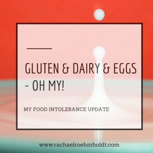 Gluten and dairy and eggs - oh my! My food intolerance update | RachaelRoehmholdt.com